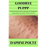 Goodbye PUPPP: A Step-by-Step Guide to Healing the Pregnancy Rash Known as PUPPP...