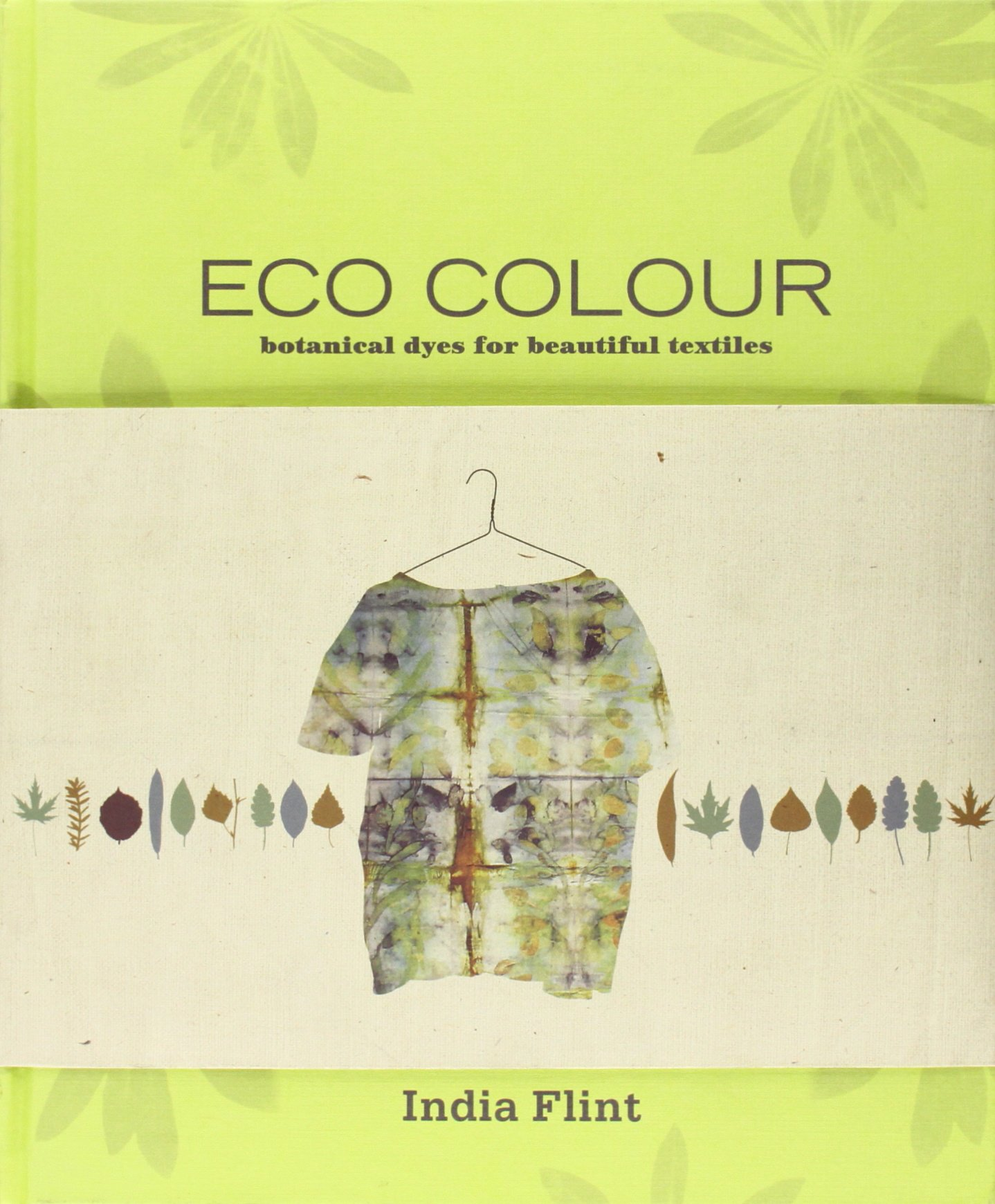 Eco Colour: Botanical Dyes for Beautiful Textiles: India Flint ...