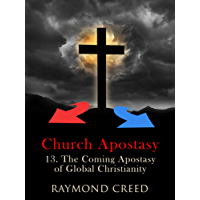 The Coming Apostasy of Global Christianity: An Exploration of End Time prophecy (Church Apostasy Book 13)