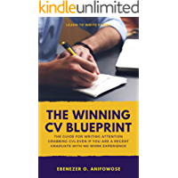 The Winning CV Blueprint: The Guide for Writing Attention Grabbing Resumes and CVs even if you are a recent graduate with no work experience