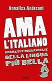 Ama l'italiano. Segreti e meraviglie della lingua più bella
