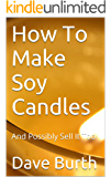 How To Make Soy Candles: And Possibly Sell It Too!
