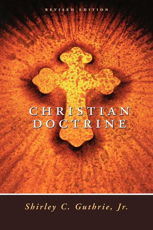 Christian Doctrine, Revised Edition: Shirley C. Guthrie Jr.: 9780664253684:  Amazon.com: Books