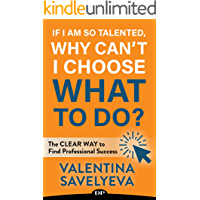 If I Am so Talented, Why Can't I Choose What to Do?: The CLEAR WAY to Find Professional Success