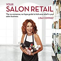 Your Salon Retail: The No-Nonsense, No-Hype Guide to Kick-Arse Retail in Your Salon Business