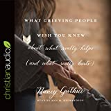 What Grieving People Wish You Knew About What Really Helps (and What Really Hurts): And How to Avoid Being That Person Who Hurts Instead of Helps