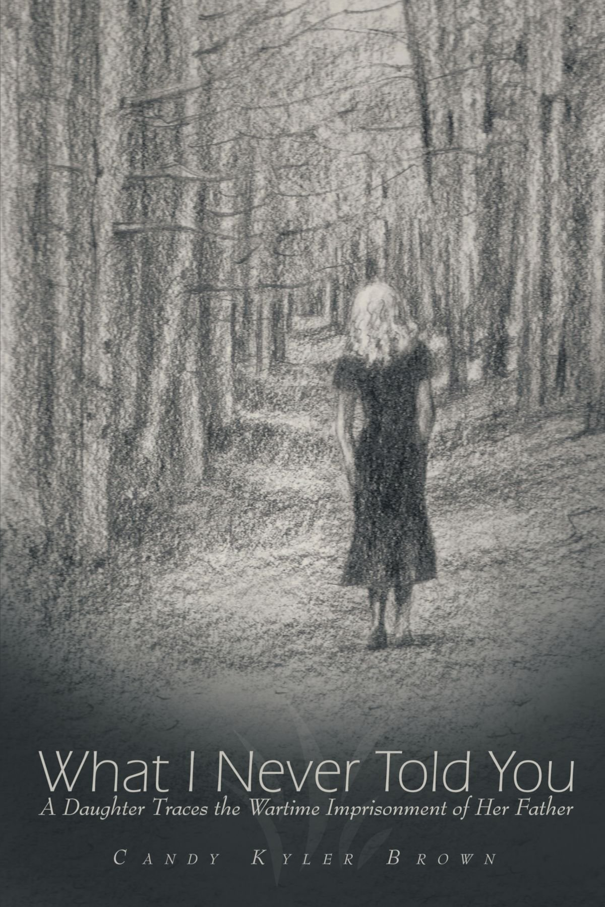 Download What I Never Told You: A Daughter Traces The Wartime Imprisonment Of Her Father PDF