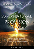 Supernatural Provision: Learning to Walk in Greater Levels of Stewardship and Responsibilty and Letting Go of Unbiblical Beliefs