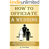 How to Officiate a Wedding: An Essential Guide to Becoming a Wedding Officiant, Creating a Wedding Ceremony Script, and…