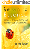 Return to Essence: How to Be in the Flow and Fulfill Your Life's Purpose