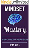 Mindset Mastery: Practical Psychology To Take Back Your Life (The Mastery Series Book 3)