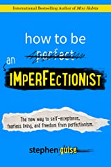 How to Be an Imperfectionist: The New Way to Self-Acceptance, Fearless Living, and Freedom from Perfectionism Kindle Edition