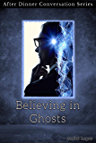 Believing in Ghosts: After Dinner Conversation Short Story Series