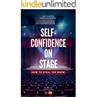Self-Confidence On Stage. How to Steal The Show: Stage Presence Tips For Dancers, Actors, Singers, Public Speakers e.t.c… book cover