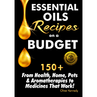 Essential Oils Recipes on a Budget: 150+ From Health, Home, Pets & Aromatherapies to Medicines That Work! (English Edition)