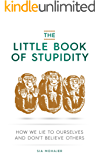 The Little Book of Stupidity: How We Lie to Ourselves and Don't Believe Others (English Edition)