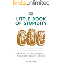 The Little Book of Stupidity: How We Lie to Ourselves and Don't Believe Others