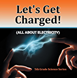 Let's Get Charged! (All About Electricity) : 5th Grade Science Series: Fifth Grade Books Electricity for Kids (Children's Physics Books)