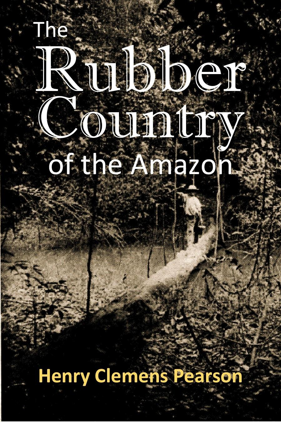 The Rubber Country Of The Amazon  A Detailed Description Of The Great Rubber Industry Of The Amazon Valley Which Comprises The Brazilian States Of ... And Matto Grosso  1911   English Edition