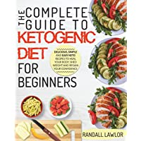 Keto Diet For Beginners: The Complete Guide To The Ketogenic Diet For Beginners | Delicious, Simple and Easy Keto Recipes To Heal Your Body, Shed Weight and Regain Your Confidence