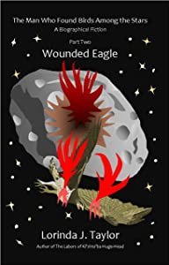 The Man Who Found Birds among the Stars, Part Two: Wounded Eagle: A Biographical Fiction