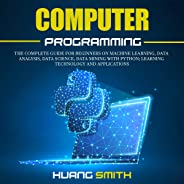 Computer Programming: The Complete Guide for Beginners on Machine Learning, Data Analysis, Data Science, Data Mining with Pyt