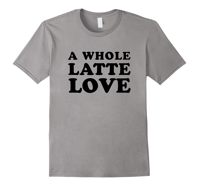 A Whole Latte Love Tee Shirt-CD