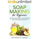 Soap Making For Beginners: A practical guide to learn the steps for making your own natural soap at home and many easy recipe