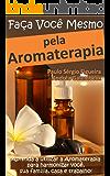 FAÇA VOCÊ MESMO - pela Aromaterapia: Aprenda a utilizar a Aromaterapia para harmonizar você, sua família, casa e trabalho! (FAÇA VOCÊ MESMO - pelas Terapias Holísticas Livro 3)