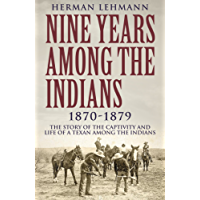 Nine Years Among the Indians, 1870-1879: The Story of the Captivity and Life of a Texan Among the Indians