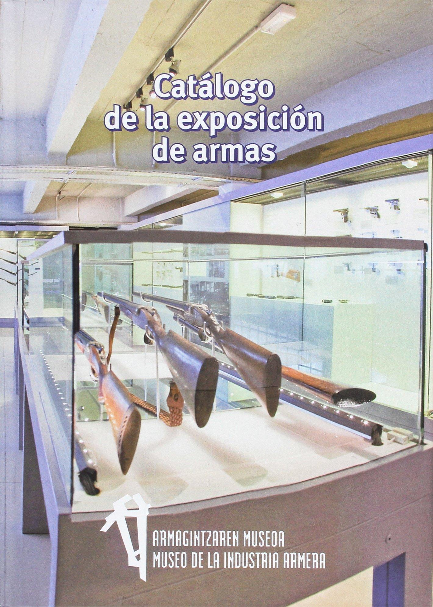 Catálogo de la exposición de armas: Armagintzaren Museoa/Museo de la Industria Armera Tapa dura – 20 mar 2017 Marina Barrena Ortuoste Iñaki Alberdi Osoro José María Peláez Valle Igor Goñi Mendizabal