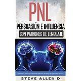 Técnicas prohibidas de Persuasión, manipulación e influencia usando patrones de lenguaje y técnicas de PNL: Cómo persuadir, i