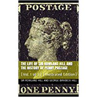 The Life of Sir Rowland Hill and the History of Penny Postage, Vol. I (of 2): (Illustrated Edition)