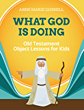 What God Is Doing: Old Testament Object Lessons for Kids (Bible Object Lessons for Kids Book 1)