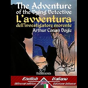 The Adventure of the Dying Detective – L'avventura dell'investigatore morente: Bilingual parallel text - Bilingue con…