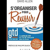 S'organiser pour réussir: Getting Things Done : La méthode GTD ou l'art de l'efficacité sans le stress
