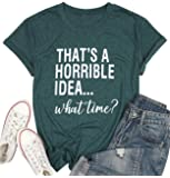 Thats A Horrible Idea What Time T Shirt Womens Funny Drinking Party Shirt Short Sleeve Top Tee Blouse