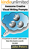 Awesome Creative Visual Writing Prompts: If a picture is worth 1,000 words then this book is worth 50,000!