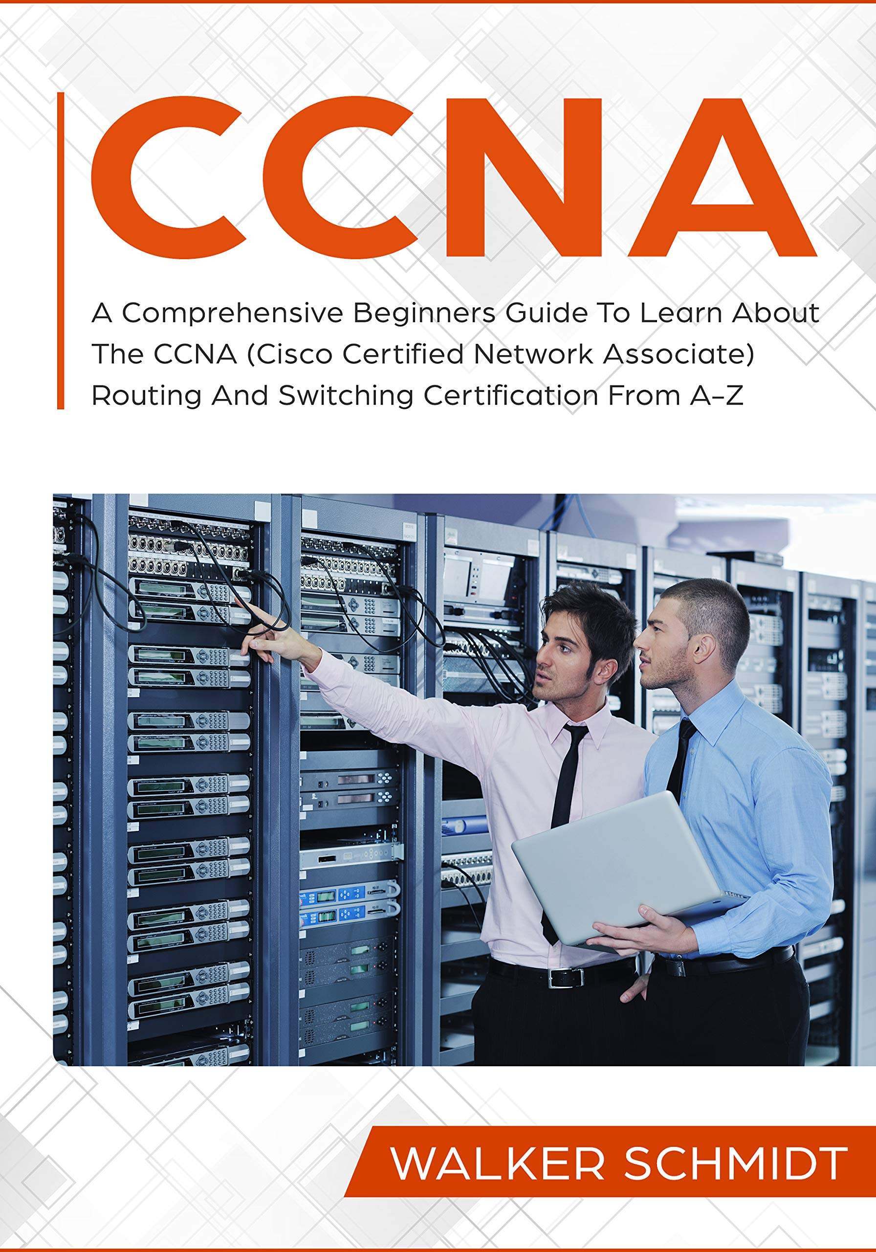 CCNA: A Comprehensive Beginners Guide To Learn About The CCNA (Cisco Certified Network Associate) Routing And Switching Certification From A-Z por Walker Schmidt