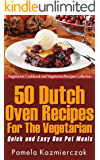 50 Dutch Oven Recipes For The Vegetarian – Quick and Easy One Pot Meals (Vegetarian Cookbook and Vegetarian Recipes Collection 8)