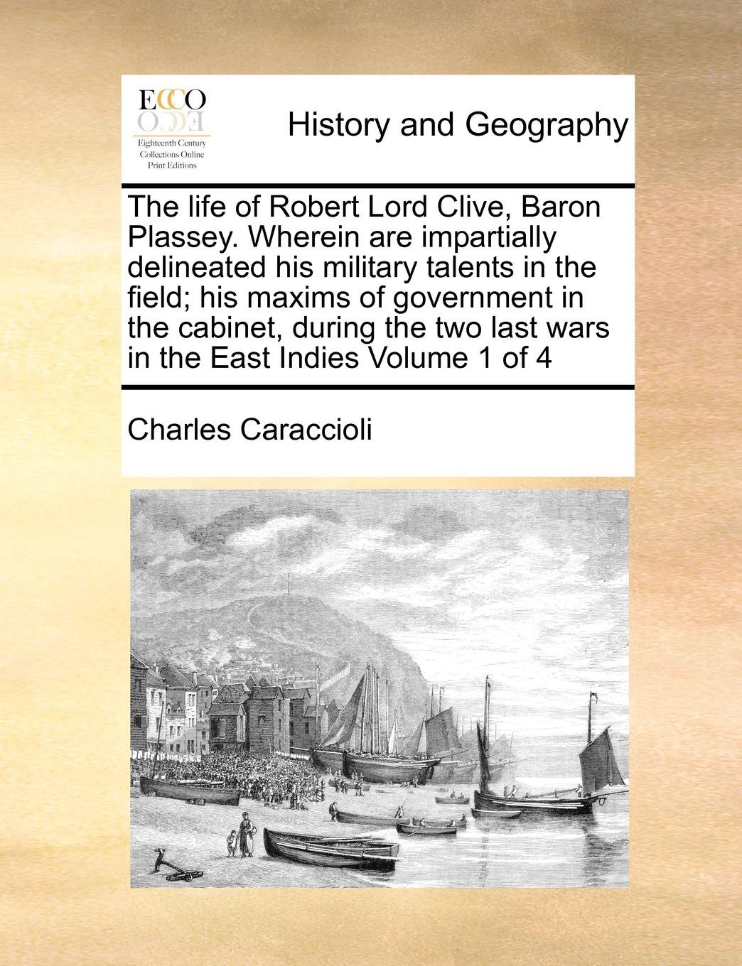 The life of Robert Lord Clive, Baron Plassey. Wherein are impartially delineated his military talents in the field; his maxims of government in the ... last wars in the East Indies  Volume 1 of 4 ebook