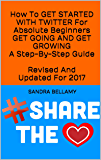 How To GET STARTED WITH TWITTER For Absolute Beginners GET GOING AND GET GROWING A Step-By-Step Guide  Revised And Updated For 2017