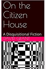 On the Citizen House: A Disquisitional Fiction Kindle Edition