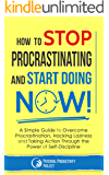 How to Stop Procrastinating and Start Doing Now!: A Simple Guide to Overcome Procrastination, Hacking Laziness and Taking Action Through the Power of Self-Discipline