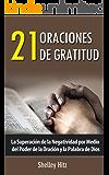 21 Oraciones de Gratitud: La Superación de la Negatividad por Medio del Poder de la Oración y la Palabra de Dios (Spanish Edition)