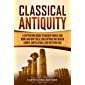 Classical Antiquity: A Captivating Guide to Ancient Greece and Rome and How These Civilizations Influenced Europe, North Africa, and Western Asia (English Edition)