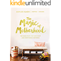 The Magic of Motherhood: The Good Stuff, the Hard Stuff, and Everything In Between