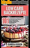 Low Carb Backrezepte 101 gesunden Backrezepte für Brote, herzhafte und süße Kuchen, Torten, Cupcakes, Muffins, Pfannkuchen und Pancakes - Iss dich glücklich mit Genuss und wenig Kohlenhydraten