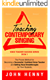 Teaching Contemporary Singing: The Proven Method for Becoming a Successful, Confident Voice Teacher and Getting Vocal Breakthroughs for Your Students (Voice Teacher Success Book 1)