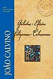 Comentário de Gálatas, Efésios, Filipenses e Colossenses (Série Comentários Bíblicos João Calvino)